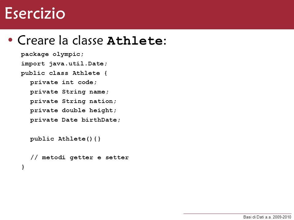 Basi di Dati a.a. 2009-2010 Esercizio Creare la classe Athlete : package olympic; import java.util.Date; public class Athlete { private int code; priv