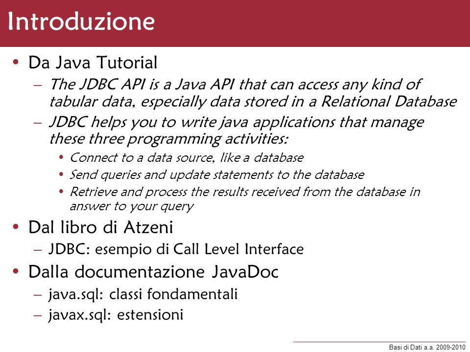 Basi di Dati a.a. 2009-2010 Introduzione Da Java Tutorial –The JDBC API is a Java API that can access any kind of tabular data, especially data stored