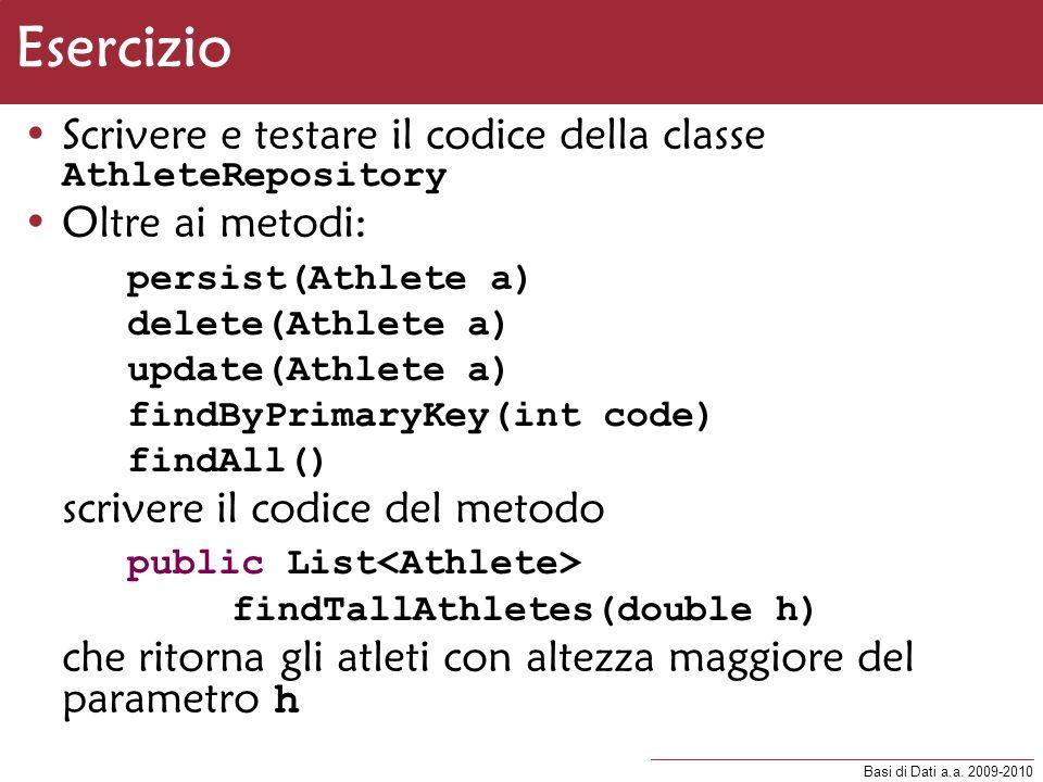 Basi di Dati a.a. 2009-2010 Esercizio Scrivere e testare il codice della classe AthleteRepository Oltre ai metodi: persist(Athlete a) delete(Athlete a