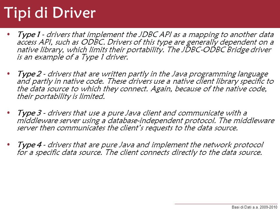 Basi di Dati a.a. 2009-2010 Tipi di Driver Type 1 - drivers that implement the JDBC API as a mapping to another data access API, such as ODBC. Drivers