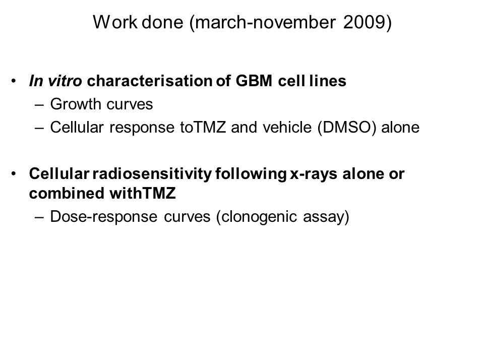 Work done (march-november 2009) In vitro characterisation of GBM cell lines –Growth curves –Cellular response toTMZ and vehicle (DMSO) alone Cellular