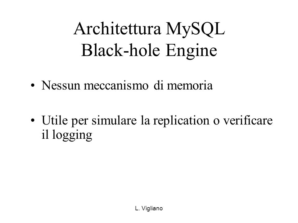 L. Vigliano Architettura MySQL Black-hole Engine Nessun meccanismo di memoria Utile per simulare la replication o verificare il logging