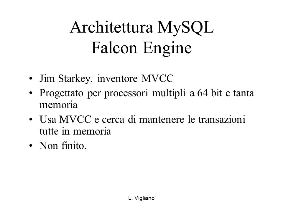L. Vigliano Architettura MySQL Falcon Engine Jim Starkey, inventore MVCC Progettato per processori multipli a 64 bit e tanta memoria Usa MVCC e cerca