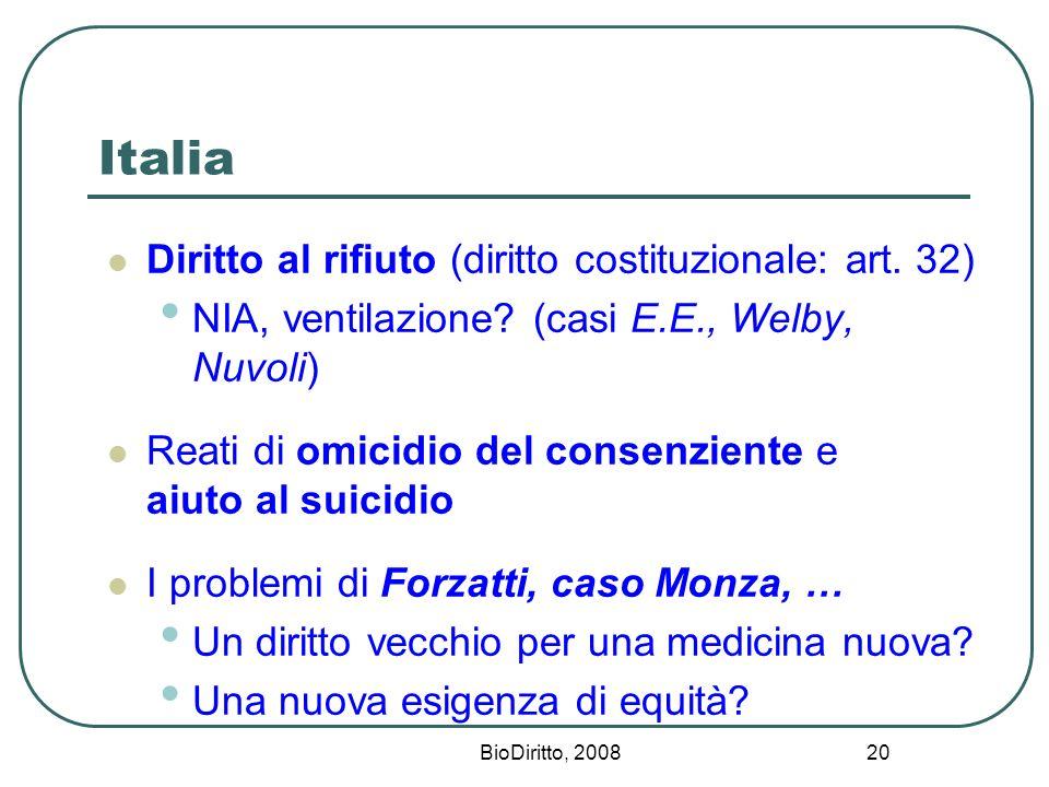 BioDiritto, 2008 20 Italia Diritto al rifiuto (diritto costituzionale: art. 32) NIA, ventilazione? (casi E.E., Welby, Nuvoli) Reati di omicidio del co