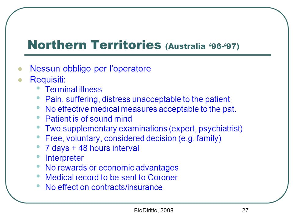 BioDiritto, Northern Territories (Australia 96-97) Nessun obbligo per loperatore Requisiti: Terminal illness Pain, suffering, distress unacceptable to the patient No effective medical measures acceptable to the pat.