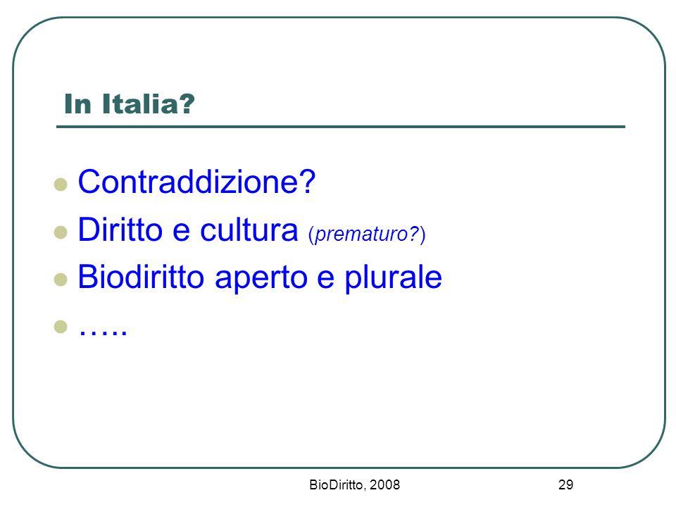 BioDiritto, 2008 29 In Italia? Contraddizione? Diritto e cultura (prematuro?) Biodiritto aperto e plurale …..