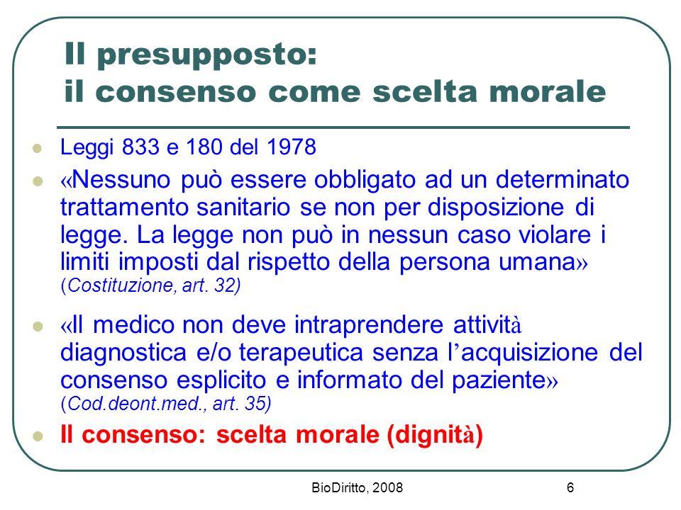 BioDiritto, 2008 6 Il presupposto: il consenso come scelta morale Leggi 833 e 180 del 1978 « Nessuno può essere obbligato ad un determinato trattament