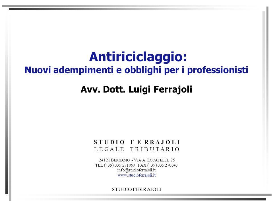 STUDIO FERRAJOLI Antiriciclaggio: Nuovi adempimenti e obblighi per i professionisti Avv. Dott. Luigi Ferrajoli S T U D I O F E R R A J O L I L E G A L
