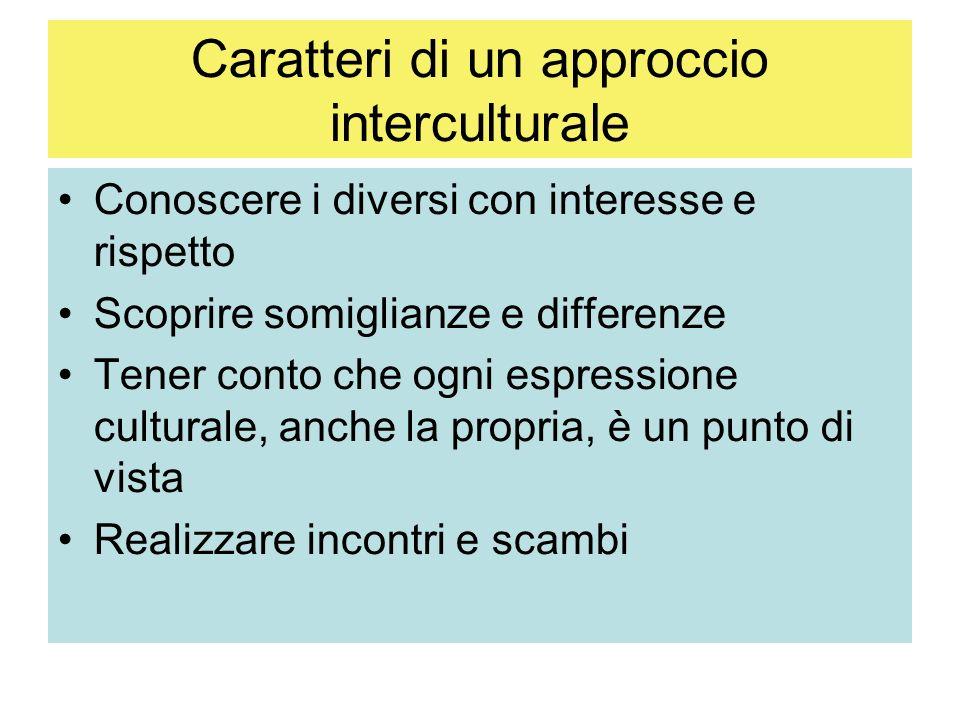 Caratteri di un approccio interculturale Conoscere i diversi con interesse e rispetto Scoprire somiglianze e differenze Tener conto che ogni espressione culturale, anche la propria, è un punto di vista Realizzare incontri e scambi