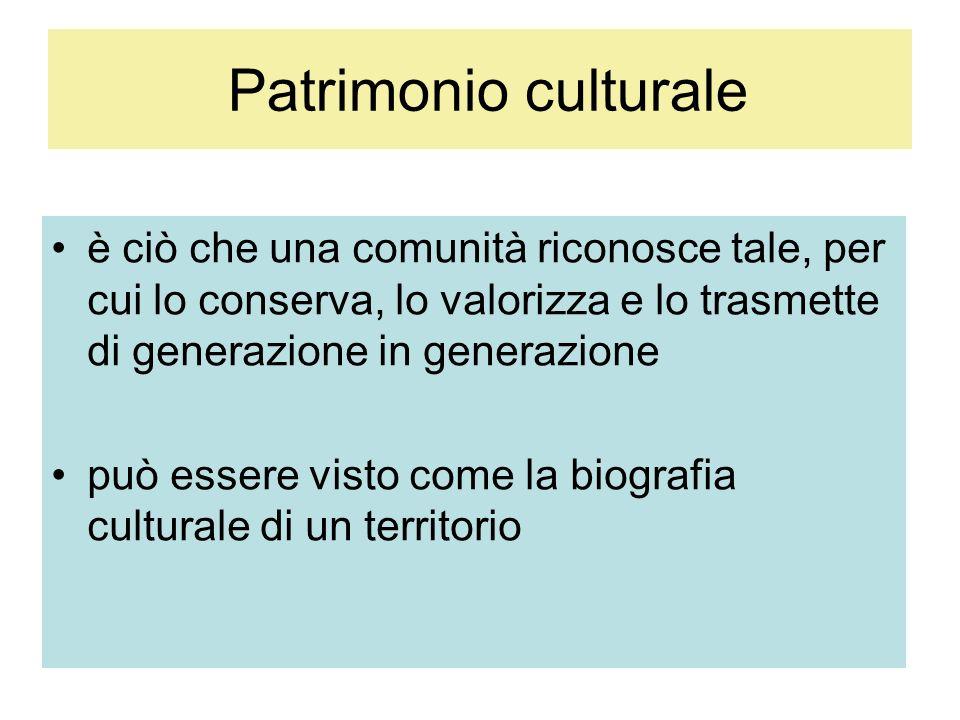 Patrimonio culturale è ciò che una comunità riconosce tale, per cui lo conserva, lo valorizza e lo trasmette di generazione in generazione può essere visto come la biografia culturale di un territorio