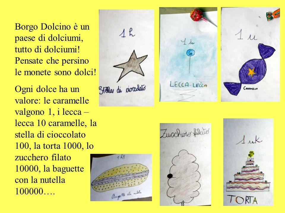 Borgo Dolcino è un paese di dolciumi, tutto di dolciumi! Pensate che persino le monete sono dolci! Ogni dolce ha un valore: le caramelle valgono 1, i