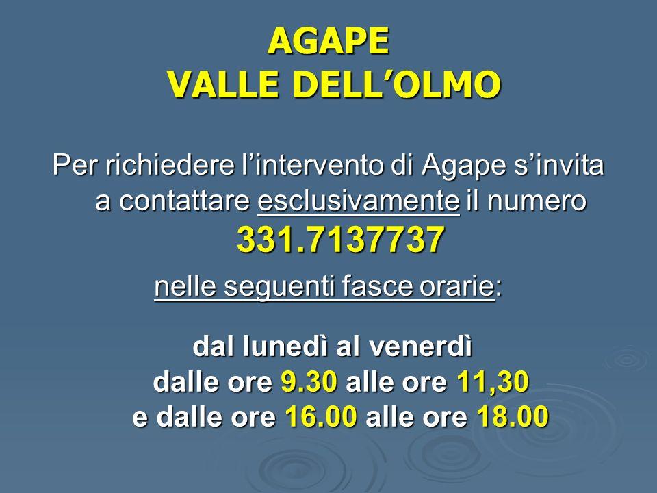 AGAPE VALLE DELLOLMO Per richiedere lintervento di Agape sinvita a contattare esclusivamente il numero 331.7137737 nelle seguenti fasce orarie: dal lunedì al venerdì dalle ore 9.30 alle ore 11,30 e dalle ore 16.00 alle ore 18.00 dal lunedì al venerdì dalle ore 9.30 alle ore 11,30 e dalle ore 16.00 alle ore 18.00