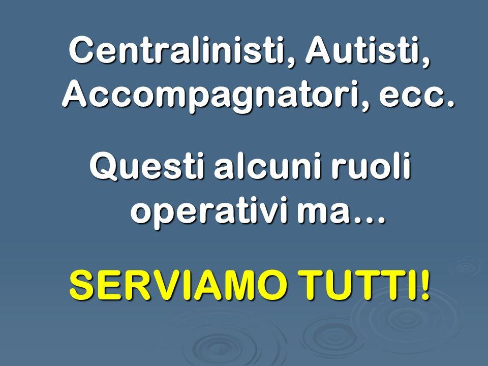 Centralinisti, Autisti, Accompagnatori, ecc. Questi alcuni ruoli operativi ma… SERVIAMO TUTTI!