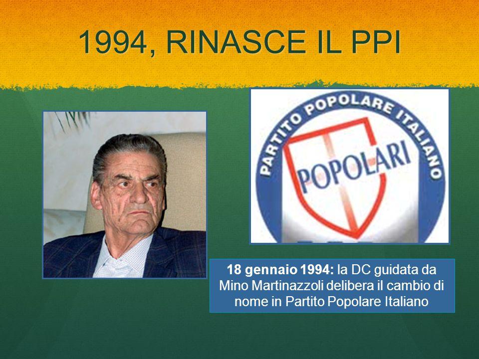 1994, RINASCE IL PPI 18 gennaio 1994: la DC guidata da Mino Martinazzoli delibera il cambio di nome in Partito Popolare Italiano