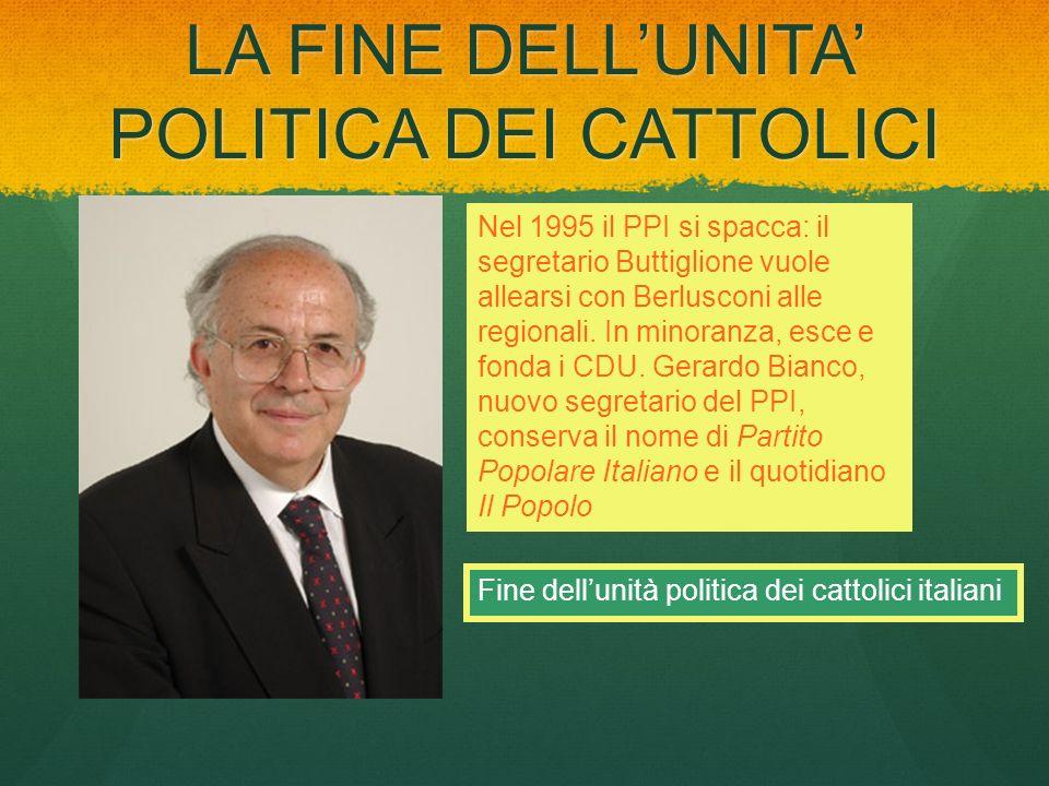 LA FINE DELLUNITA POLITICA DEI CATTOLICI Nel 1995 il PPI si spacca: il segretario Buttiglione vuole allearsi con Berlusconi alle regionali. In minoran
