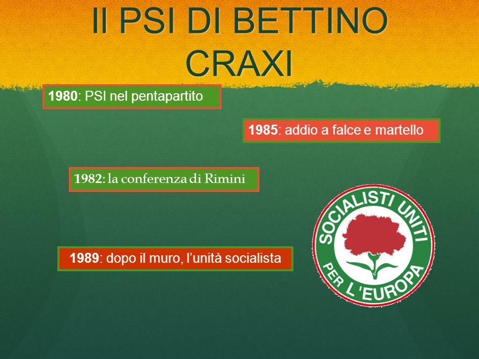 Il PSI DI BETTINO CRAXI 1982 : la conferenza di Rimini 1980: PSI nel pentapartito 1985: addio a falce e martello 1989: dopo il muro, lunità socialista