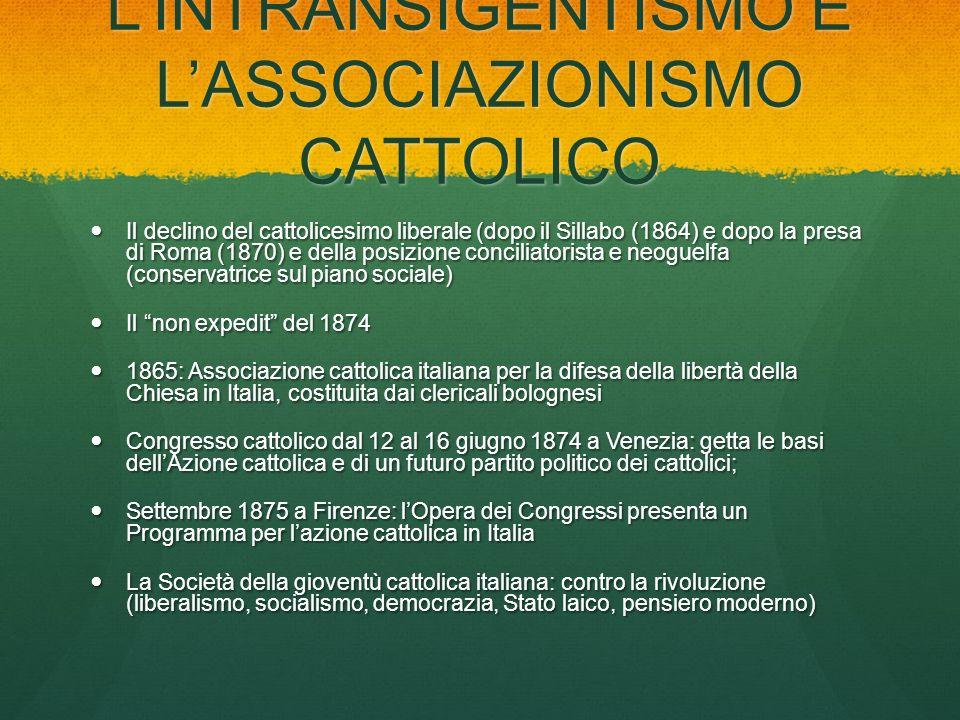LINTRANSIGENTISMO E LASSOCIAZIONISMO CATTOLICO Il declino del cattolicesimo liberale (dopo il Sillabo (1864) e dopo la presa di Roma (1870) e della po