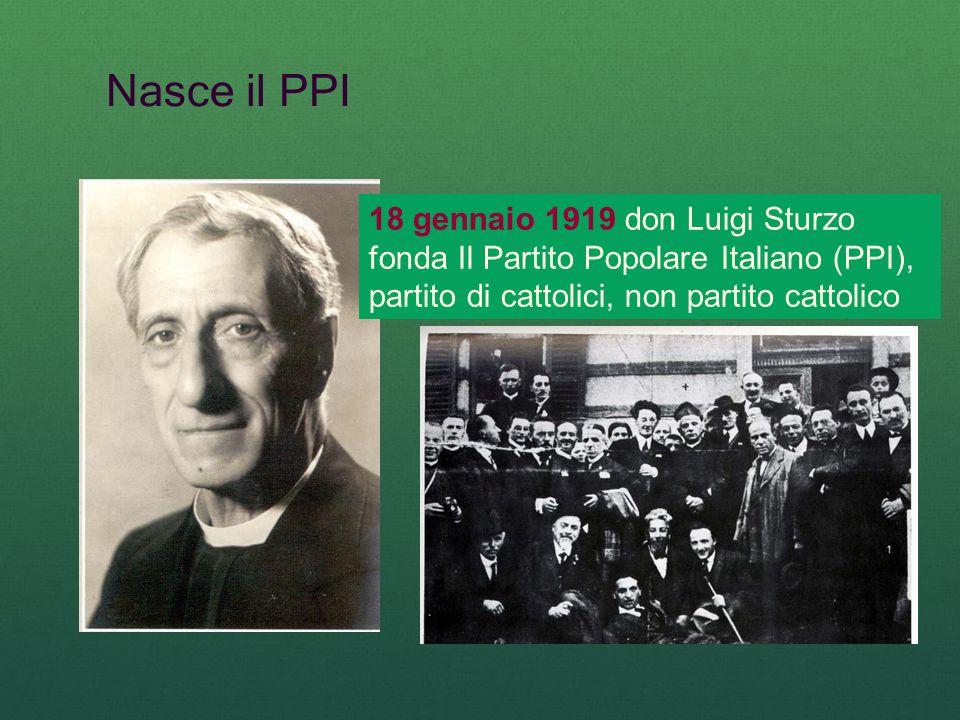 Nasce il PPI 18 gennaio 1919 don Luigi Sturzo fonda Il Partito Popolare Italiano (PPI), partito di cattolici, non partito cattolico