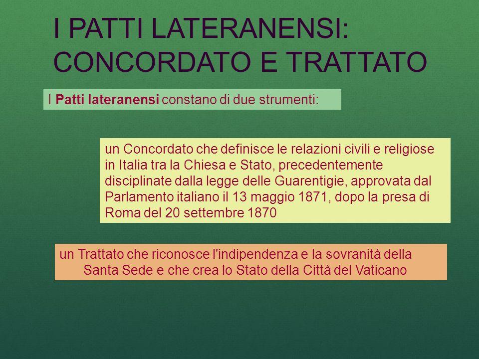 I PATTI LATERANENSI: CONCORDATO E TRATTATO I Patti lateranensi constano di due strumenti: un Concordato che definisce le relazioni civili e religiose