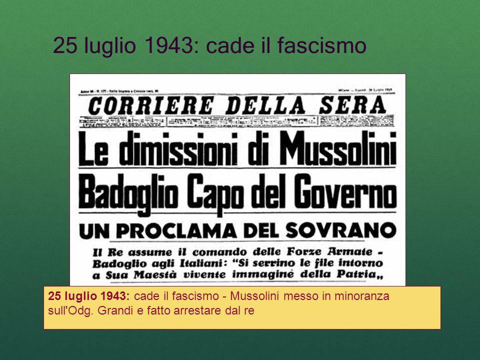 25 luglio 1943: cade il fascismo 25 luglio 1943: cade il fascismo - Mussolini messo in minoranza sull'Odg. Grandi e fatto arrestare dal re