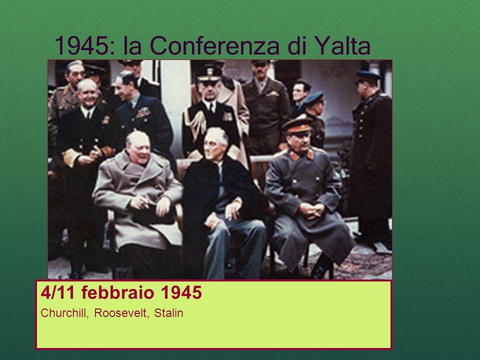 1945: la Conferenza di Yalta 4/11 febbraio 1945 Churchill, Roosevelt, Stalin