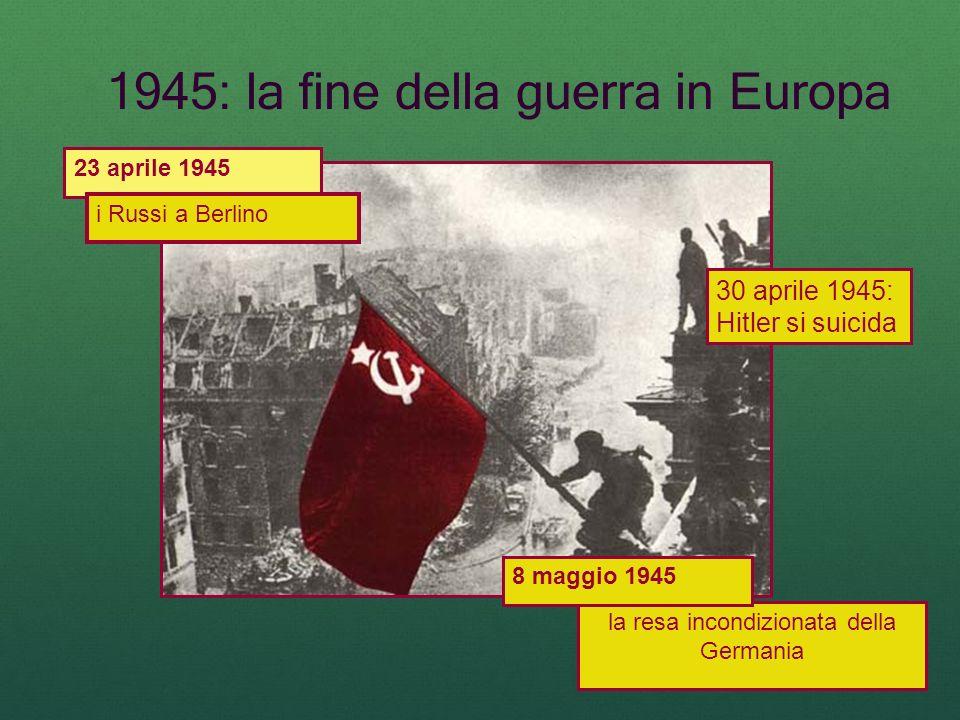 1945: la fine della guerra in Europa 23 aprile 1945 i Russi a Berlino la resa incondizionata della Germania 8 maggio 1945 30 aprile 1945: Hitler si su