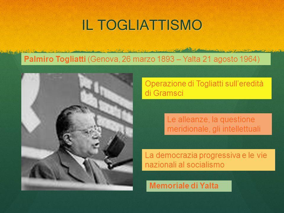IL TOGLIATTISMO Palmiro Togliatti (Genova, 26 marzo 1893 – Yalta 21 agosto 1964) Operazione di Togliatti sulleredità di Gramsci Le alleanze, la questi