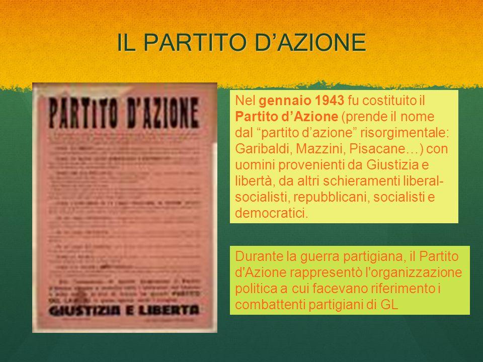 IL PARTITO DAZIONE Nel gennaio 1943 fu costituito il Partito dAzione (prende il nome dal partito dazione risorgimentale: Garibaldi, Mazzini, Pisacane…