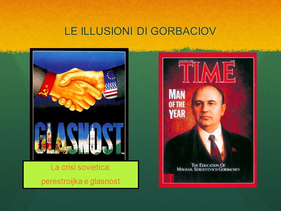 LE ILLUSIONI DI GORBACIOV La crisi sovietica: perestroijka e glasnost