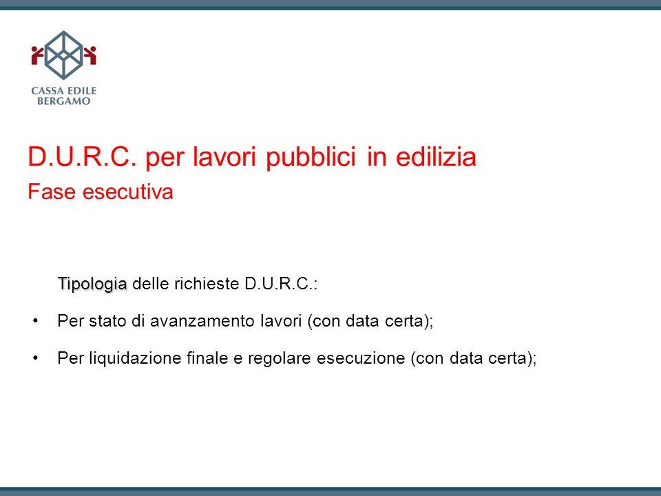 D.U.R.C. per lavori pubblici in edilizia Fase esecutiva Tipologia Tipologia delle richieste D.U.R.C.: Per stato di avanzamento lavori (con data certa)