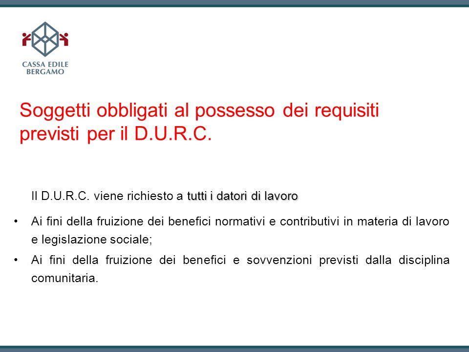 Soggetti obbligati al possesso dei requisiti previsti per il D.U.R.C. tutti i datori di lavoro Il D.U.R.C. viene richiesto a tutti i datori di lavoro