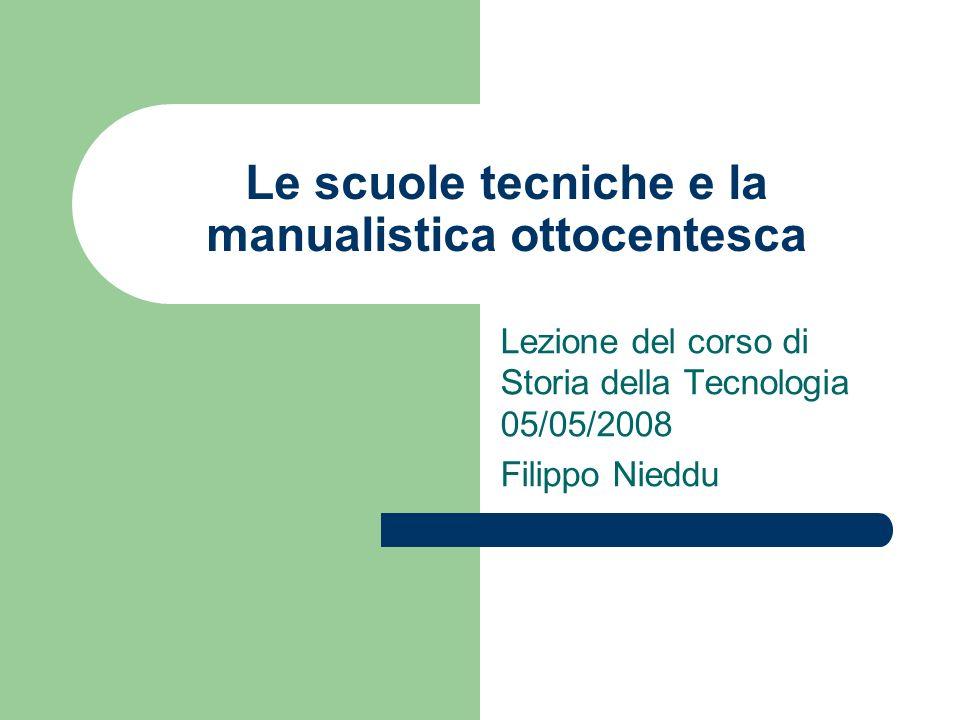 Le scuole tecniche e la manualistica ottocentesca Lezione del corso di Storia della Tecnologia 05/05/2008 Filippo Nieddu
