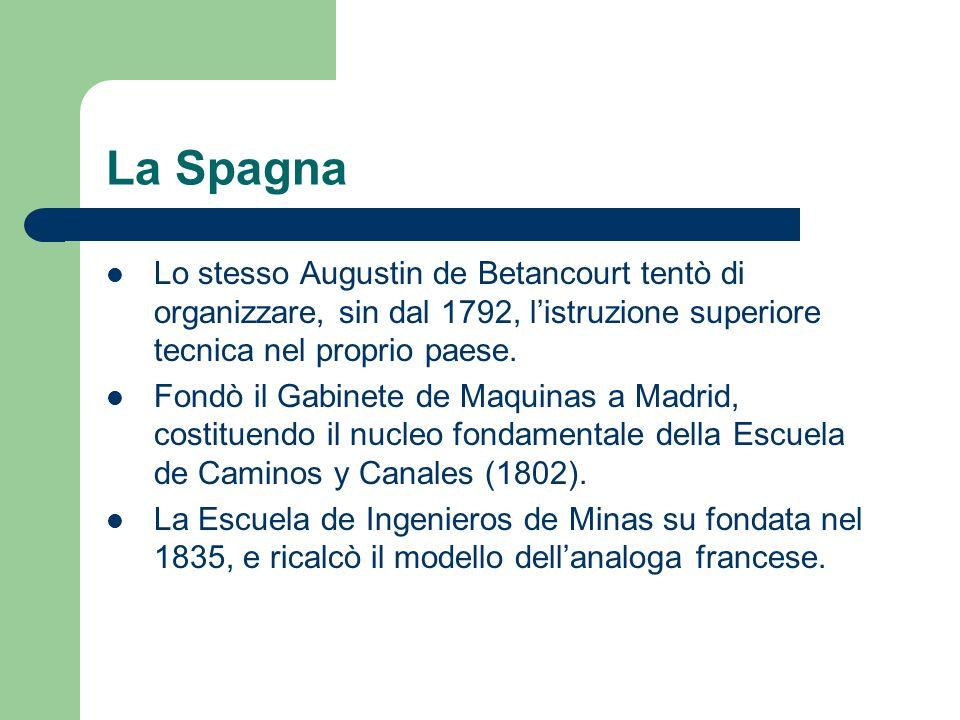 La Spagna Lo stesso Augustin de Betancourt tentò di organizzare, sin dal 1792, listruzione superiore tecnica nel proprio paese. Fondò il Gabinete de M