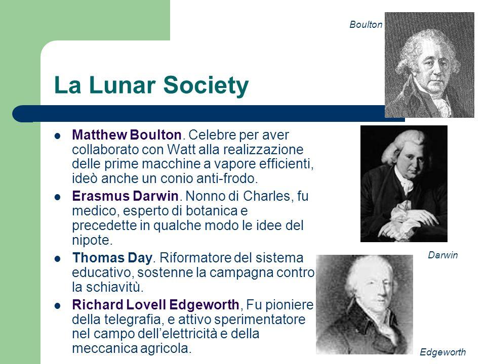 La Lunar Society Matthew Boulton. Celebre per aver collaborato con Watt alla realizzazione delle prime macchine a vapore efficienti, ideò anche un con