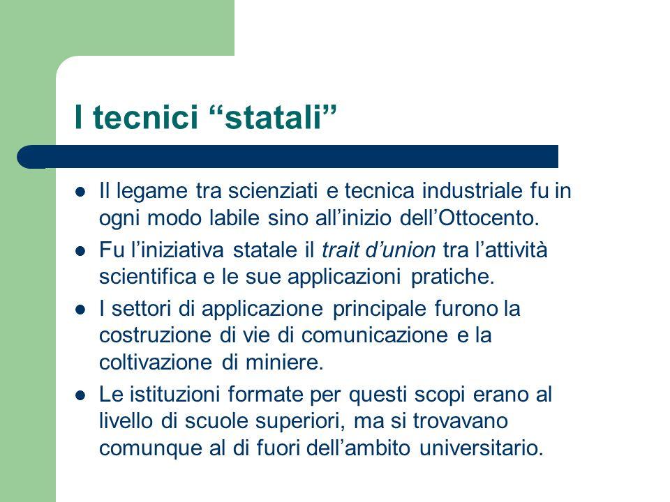 I tecnici statali Il legame tra scienziati e tecnica industriale fu in ogni modo labile sino allinizio dellOttocento. Fu liniziativa statale il trait