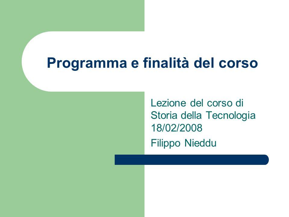 Programma e finalità del corso Lezione del corso di Storia della Tecnologia 18/02/2008 Filippo Nieddu