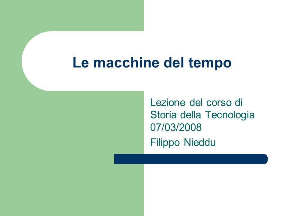 Le macchine del tempo Lezione del corso di Storia della Tecnologia 07/03/2008 Filippo Nieddu