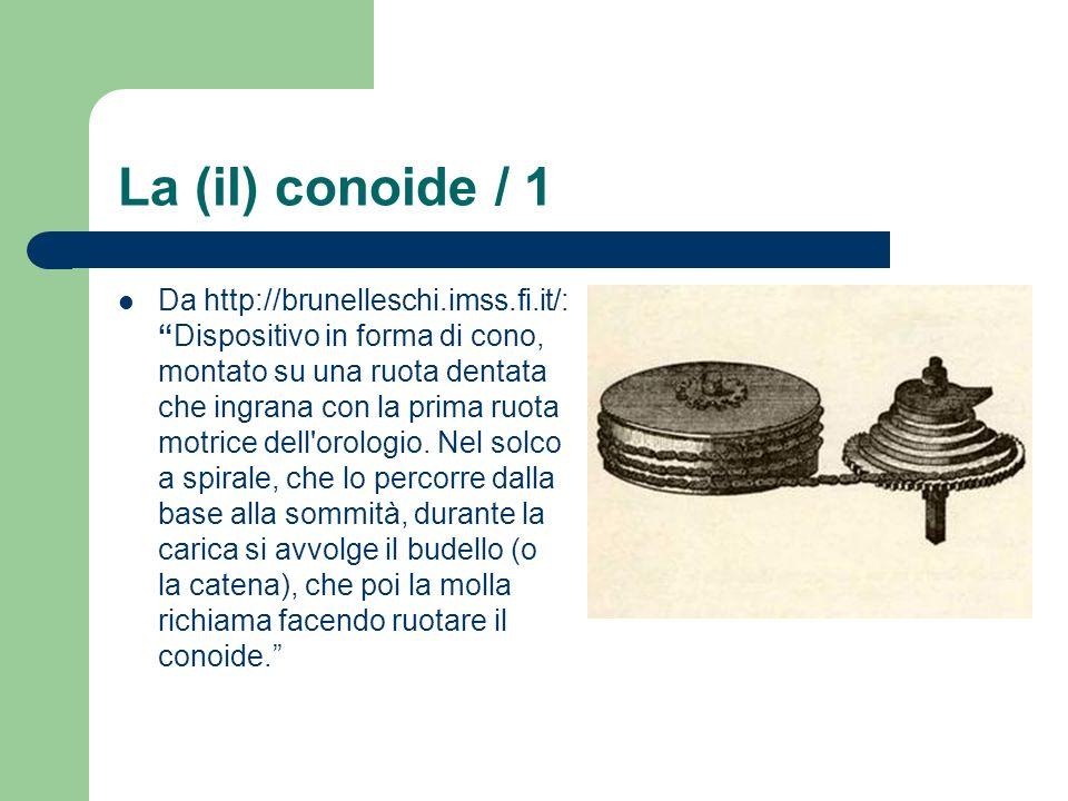 La (il) conoide / 1 Da http://brunelleschi.imss.fi.it/:Dispositivo in forma di cono, montato su una ruota dentata che ingrana con la prima ruota motri