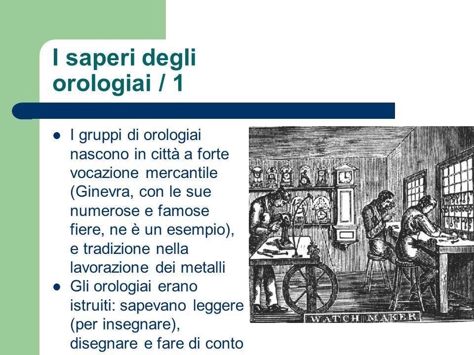 I saperi degli orologiai / 1 I gruppi di orologiai nascono in città a forte vocazione mercantile (Ginevra, con le sue numerose e famose fiere, ne è un