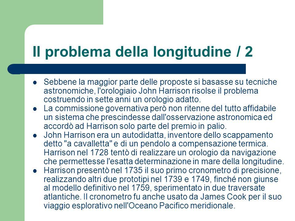 Il problema della longitudine / 2 Sebbene la maggior parte delle proposte si basasse su tecniche astronomiche, l'orologiaio John Harrison risolse il p