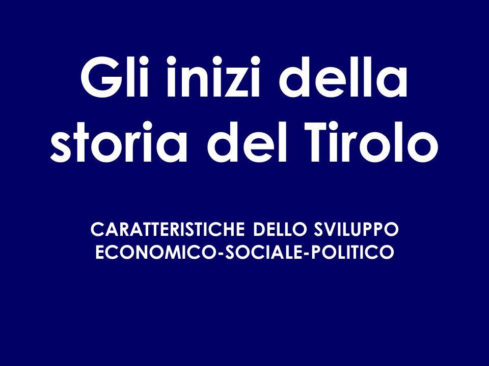 Gli inizi della storia del Tirolo CARATTERISTICHE DELLO SVILUPPO ECONOMICO-SOCIALE-POLITICO