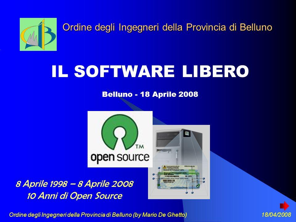 Ordine degli Ingegneri della Provincia di Belluno (by Mario De Ghetto) 18/04/2008 Ordine degli Ingegneri della Provincia di Belluno IL SOFTWARE LIBERO Belluno - 18 Aprile 2008 8 Aprile 1998 – 8 Aprile 2008 10 Anni di Open Source