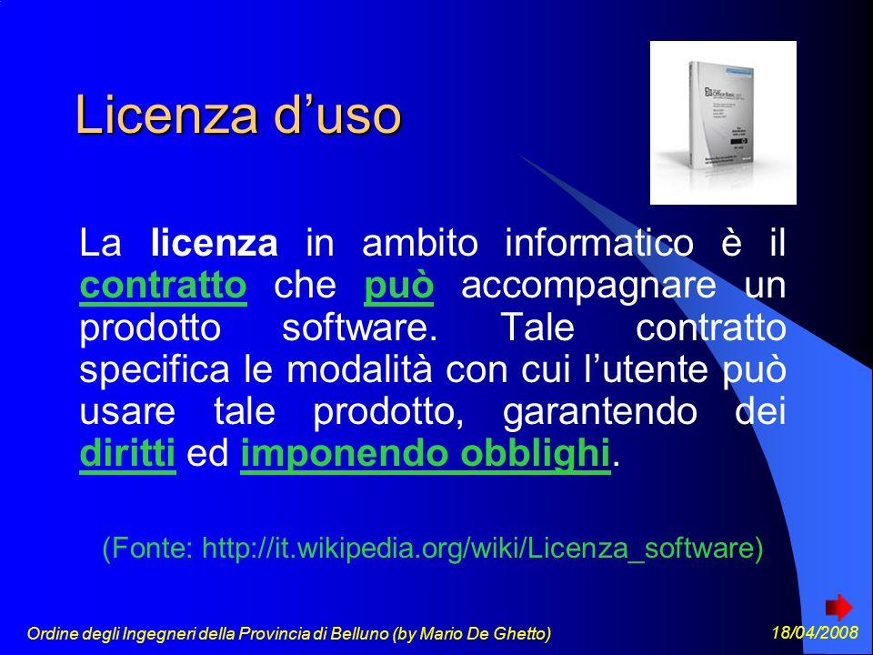 Ordine degli Ingegneri della Provincia di Belluno (by Mario De Ghetto) 18/04/2008 Licenza duso La licenza in ambito informatico è il contratto che può accompagnare un prodotto software.