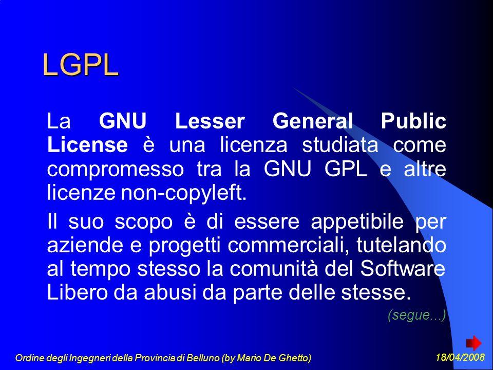 Ordine degli Ingegneri della Provincia di Belluno (by Mario De Ghetto) 18/04/2008 LGPL La GNU Lesser General Public License è una licenza studiata come compromesso tra la GNU GPL e altre licenze non-copyleft.