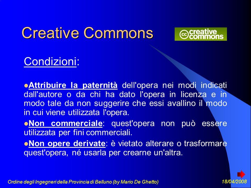 Ordine degli Ingegneri della Provincia di Belluno (by Mario De Ghetto) 18/04/2008 Creative Commons Condizioni: Attribuire la paternità dell opera nei modi indicati dall autore o da chi ha dato l opera in licenza e in modo tale da non suggerire che essi avallino il modo in cui viene utilizzata l opera.
