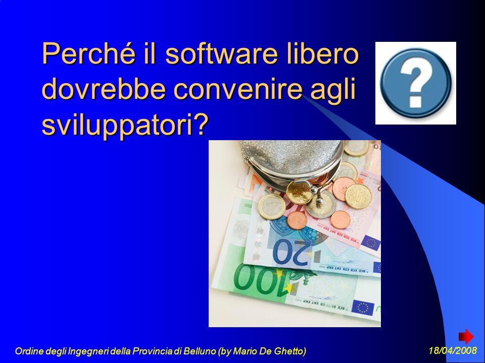 Ordine degli Ingegneri della Provincia di Belluno (by Mario De Ghetto) 18/04/2008 Perché il software libero dovrebbe convenire agli sviluppatori