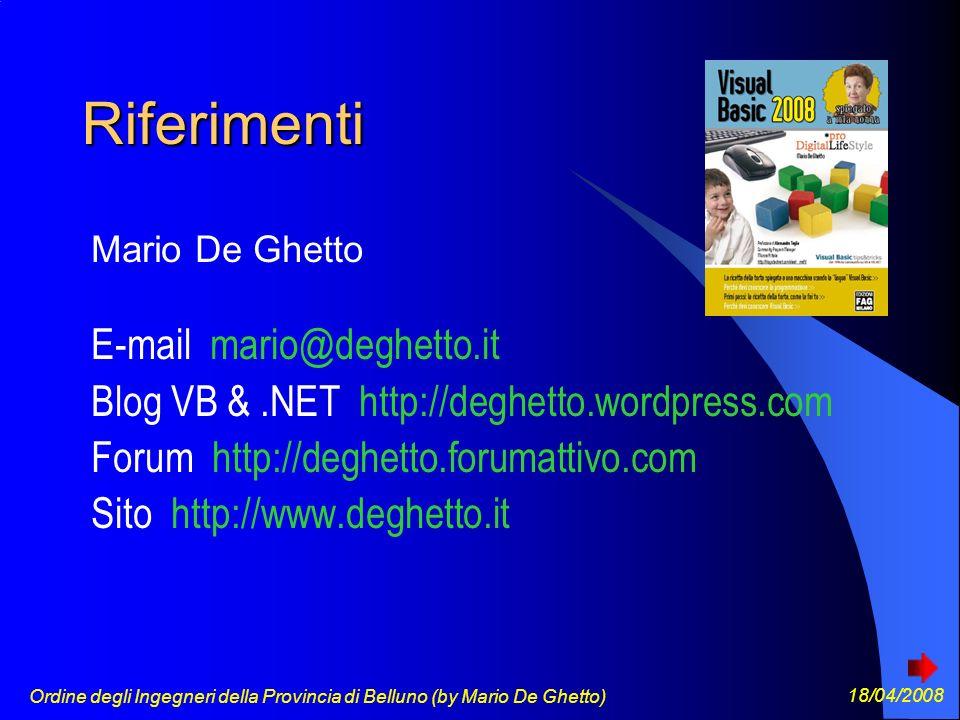 Ordine degli Ingegneri della Provincia di Belluno (by Mario De Ghetto) 18/04/2008 Riferimenti Mario De Ghetto E-mail mario@deghetto.it Blog VB &.NET http://deghetto.wordpress.com Forum http://deghetto.forumattivo.com Sito http://www.deghetto.it