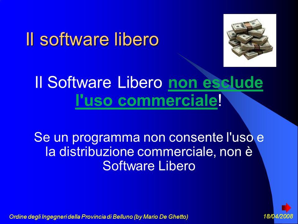 Ordine degli Ingegneri della Provincia di Belluno (by Mario De Ghetto) 18/04/2008 Il software libero Il Software Libero non esclude l uso commerciale.