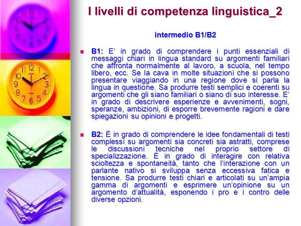 I livelli di competenza linguistica_2 intermedio B1/B2 B1: E in grado di comprendere i punti essenziali di messaggi chiari in lingua standard su argom