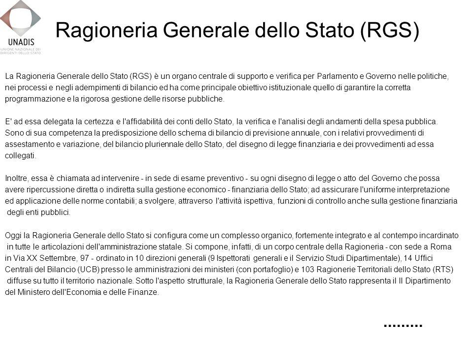 La Ragioneria Generale dello Stato (RGS) è un organo centrale di supporto e verifica per Parlamento e Governo nelle politiche, nei processi e negli adempimenti di bilancio ed ha come principale obiettivo istituzionale quello di garantire la corretta programmazione e la rigorosa gestione delle risorse pubbliche.